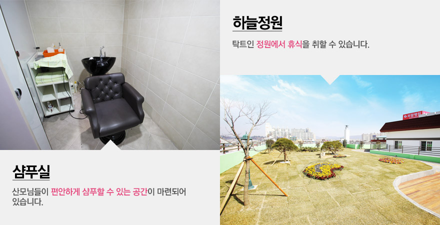 샴푸실 :  산모님들이 편안하게 샴푸할 수 있는 공간이 마련되어 있습니다. / 하늘정원 : 탁트인 정원에서 휴식을 취할 수 있습니다.