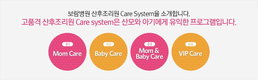 보람병원 산후조리원 Care System을 소개합니다. 고품격 산후조리원 Care system은 산모와 아기에게 유익한 프로그램입니다.  01)Mom Care   02)Baby Care   03)Mom &  Baby Care   04)VIP Care